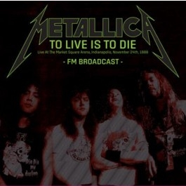 To Live Is To Die: Live At the Market Square Arena, Indianapolis, November 24th, 1988 FM Broadcast (2CD)